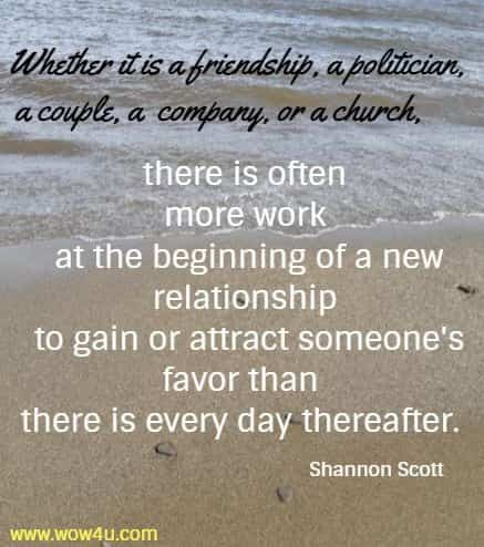 Whether it is a friendship, a politician, a couple, a company, or a church, there is often more work at the beginning of a new relationship to gain or attract someone's favor than there is every day thereafter. Shannon Scott