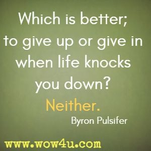 Which is better; to give up or give in when life knocks you down? Neither. Byron Pulsifer