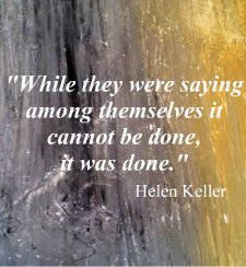 While they were saying among themselves it cannot be done, it was done. Helen Keller