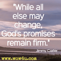 While all else may change, God's promises remain firm. Jimmy Carter