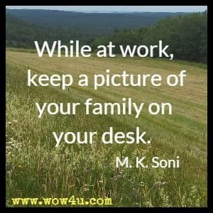 While at work, keep a picture of your family on your desk. M. K. Soni