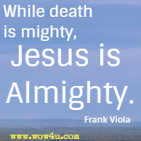 While death is mighty, Jesus is Almighty. Frank Viola