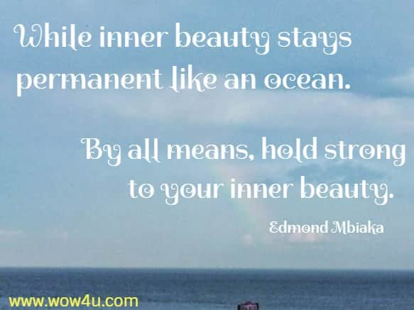 While inner beauty stays permanent like an ocean. By all means, hold strong to your inner beauty.  Edmond Mbiaka
