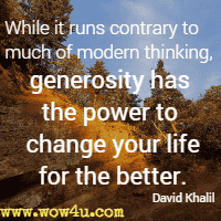 While it runs contrary to much of modern thinking, generosity has the power to change your life for the better. David Khalil