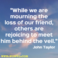 While we are mourning the loss of our friend, others are rejoicing to meet him behind the veil. John Taylor