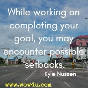 While working on completing your goal, you may encounter possible setbacks. Kyle Nussen