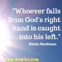 Whoever falls from God's right hand is caught into his left. Edwin Markham