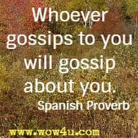 Whoever gossips to you will gossip about you. Spanish Proverb