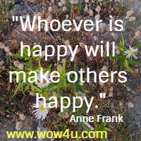 Whoever is happy will make others happy. Anne Frank