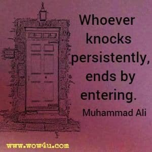Whoever knocks persistently, ends by entering. Muhammad Ali