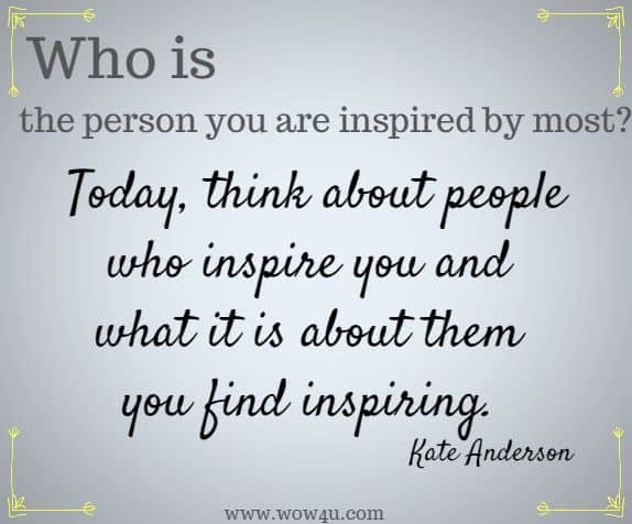 Who is the person you are inspired by most?  Today, think about people who inspire you and what it is about them you find inspiring. Kate Anderson