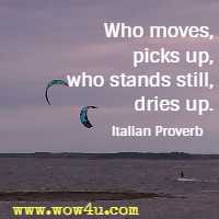 Who moves, picks up, who stands still, dries up. Italian Proverb
