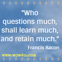 Who questions much, shall learn much, and retain much. Francis Bacon