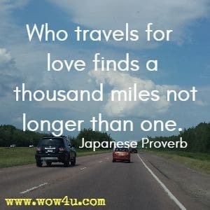 Who travels for love finds a thousand miles not longer than one. Japanese Proverb