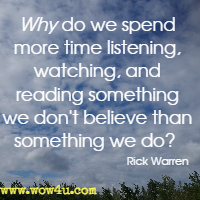 Why do we spend more time listening, watching, and reading something we don't believe than something we do? Rick Warren