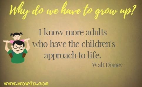 Why do we have to grow up? I know more adults who have the children's approach to life. Walt Disney