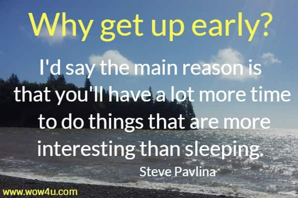 Why get up early? I'd say the main reason is that you'll  have a lot more time to do things that are more interesting than sleeping. Steve Pavlina