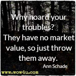 Why hoard your troubles? They have no market value, so just throw them away. Ann Schade