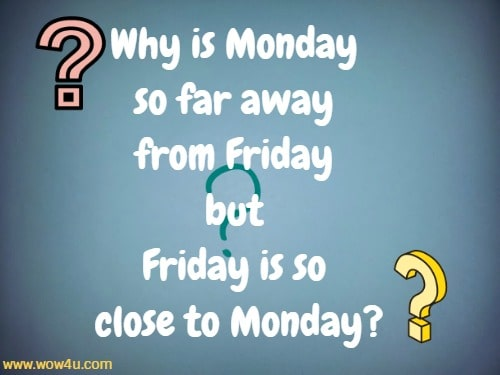 Why is Monday so far away from Friday but Friday is so close to Monday?