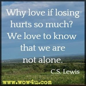 Why love if losing hurts so much? We love to know that we are not alone. C.S. Lewis