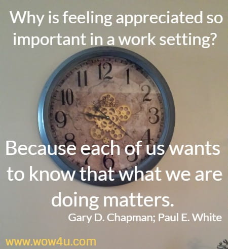 Why is feeling appreciated so important in a work setting? Because each of us wants to know that what we are doing matters. Gary D. Chapman; Paul E. White