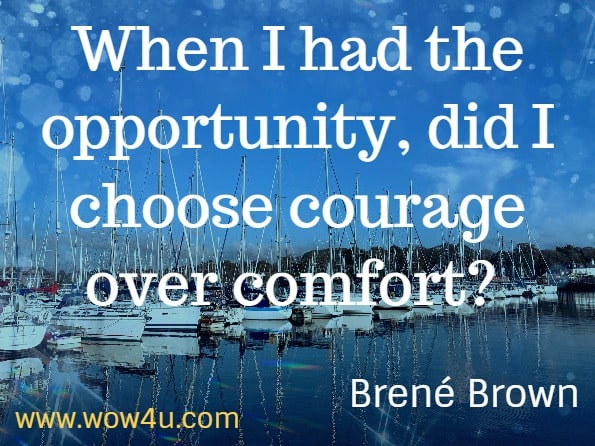 When I had the opportunity, did I choose courage over comfort? Brené Brown