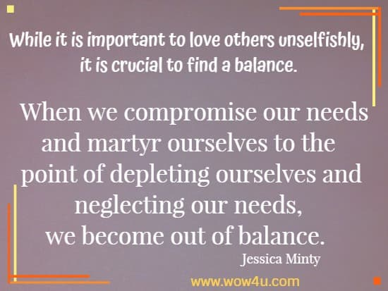 While it is important to love others unselfishly, it is crucial to find a balance. When we compromise our needs and martyr ourselves to the point of depleting ourselves and neglecting our needs, we become out of balance.  Jessica Minty