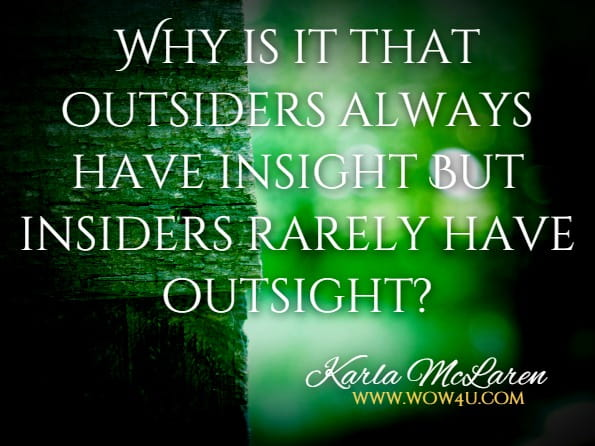 Why is it that outsiders always have insight But insiders rarely have outsight?Karla McLaren The Language Of Emotion