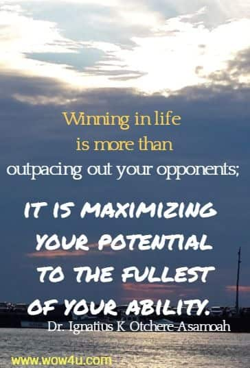 Winning in life is more than outpacing out your opponents; it is maximizing your potential to the fullest of your ability.  Dr. Ignatius K Otchere-Asamoah