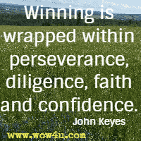 Winning is wrapped within perseverance, diligence, faith and confidence. John Keyes