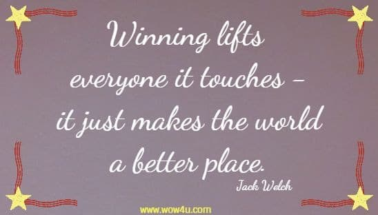 Winning lifts everyone it touches -it just makes the world a better place. Jack Welch