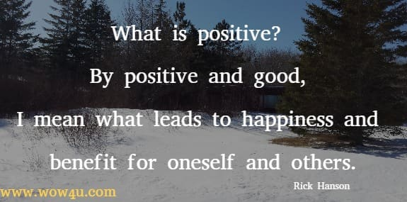 What is positive? By positive and good, I mean what leads to happiness and benefit for oneself and others.   Rick Hanson