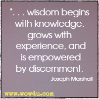 . . .  wisdom begins with knowledge, grows with experience, and is empowered by discernment. Joseph Marshall