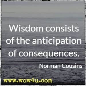 Wisdom consists of the anticipation of consequences. Norman Cousins
