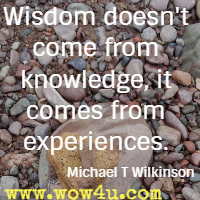Wisdom doesn't come from knowledge, it comes from experiences. Michael T Wilkinson