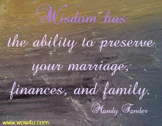 Wisdom has the ability to preserve your marriage, finances, and family. Mandy Fender