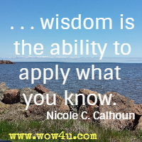 . . . wisdom is the ability to apply what you know. Nicole C. Calhoun