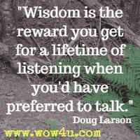 Wisdom is the reward you get for a lifetime of listening when you'd have preferred to talk. Doug Larson