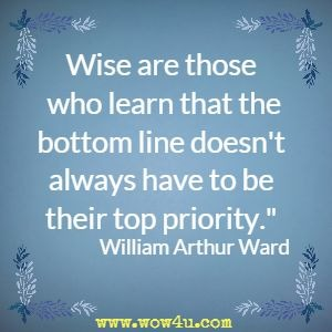 Wise are those who learn that the bottom line doesn't always have to be their top priority. William Arthur Ward