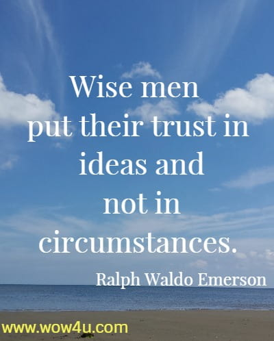 Wise men put their trust in ideas and not in circumstances.   Ralph Waldo Emerson