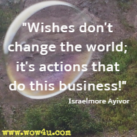 Wishes don't change the world; it's actions that do this business!  Israelmore Ayivor
