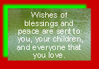 Wishes of blessings and peace are sent to you, your children, and everyone that you love.