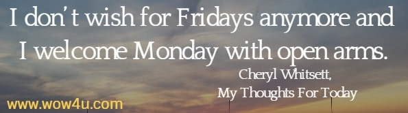 I don't wish for Fridays anymore and I welcome Monday with open arms. Cheryl Whitsett, My Thoughts For Today