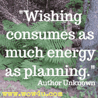 Wishing consumes as much energy as planning. Author Unknown