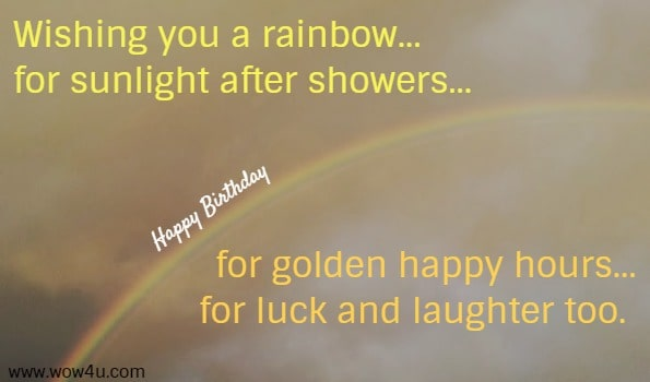 Wishing you a rainbow...for sunlight after showers... Happy Birthday    for golden happy hours...for luck and laughter too.