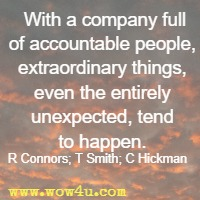 With a company full of accountable people, extraordinary things, even the entirely unexpected, tend to happen. R Connors; T Smith; C Hickman