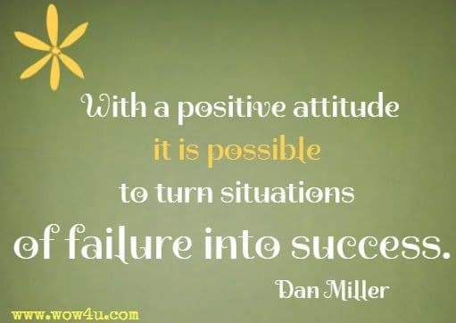 With a positive attitude it is possible to turn situations of failure into success. Dan Miller