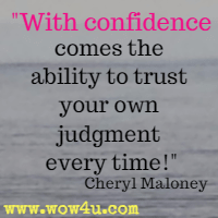 With confidence comes the ability to trust your own judgment every time!