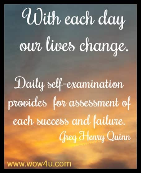 With each day our lives change. Daily self-examination provides  for assessment of each success and failure. Greg Henry Quinn