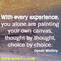 With every experience, you alone are painting your own canvas, thought by thought, choice by choice. Oprah Winfrey